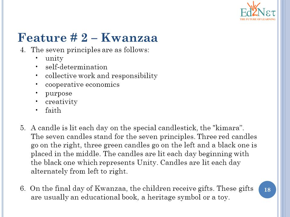 18 Feature # 2 – Kwanzaa 4.The seven principles are as follows: unity self-determination collective work and responsibility cooperative economics purpose creativity faith 5.A candle is lit each day on the special candlestick, the kimara .