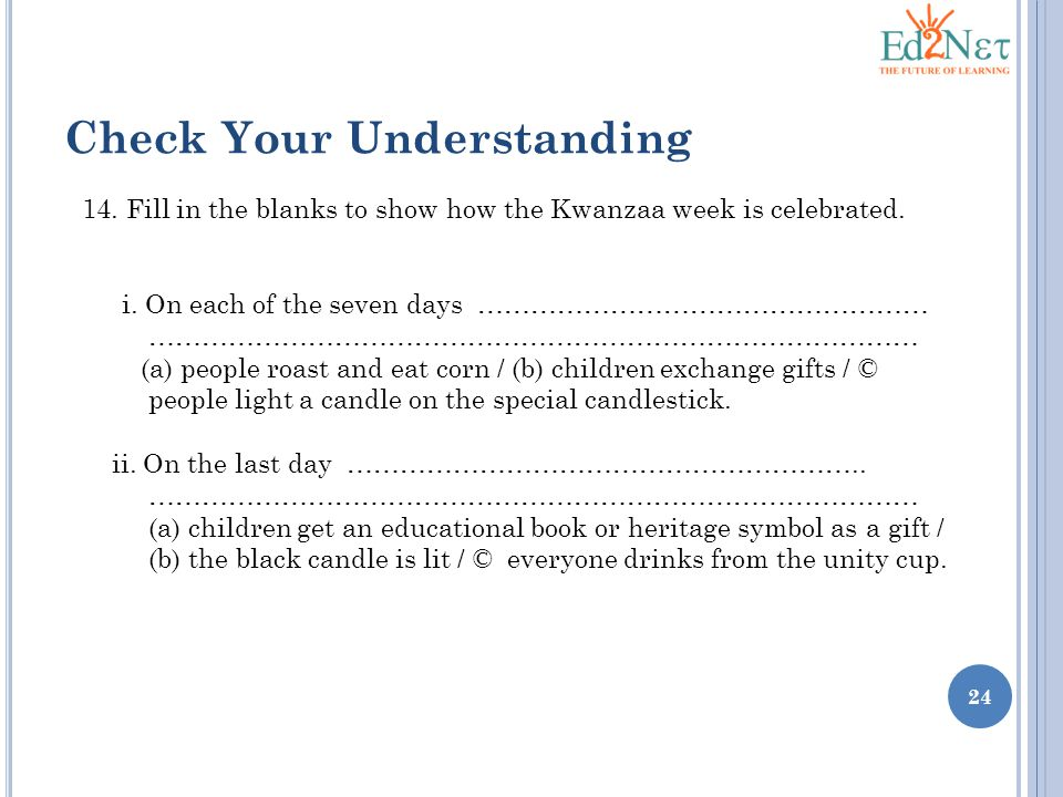 24 Check Your Understanding 14. Fill in the blanks to show how the Kwanzaa week is celebrated.