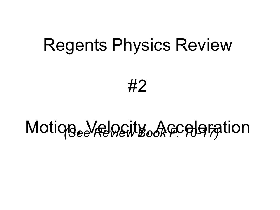 Regents Physics Review #2 Motion, Velocity, Acceleration (See Review Book P. 10-17)