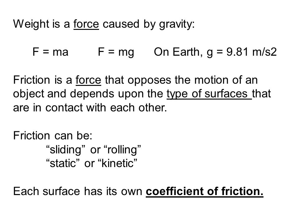 Weight is a force caused by gravity: F = ma F = mg On Earth, g = 9.81 m/s2 Friction is a force that opposes the motion of an object and depends upon the type of surfaces that are in contact with each other.