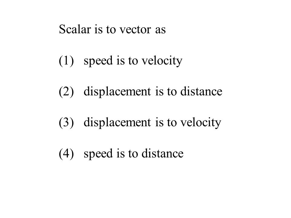 Scalar is to vector as (1) speed is to velocity (2) displacement is to distance (3) displacement is to velocity (4) speed is to distance