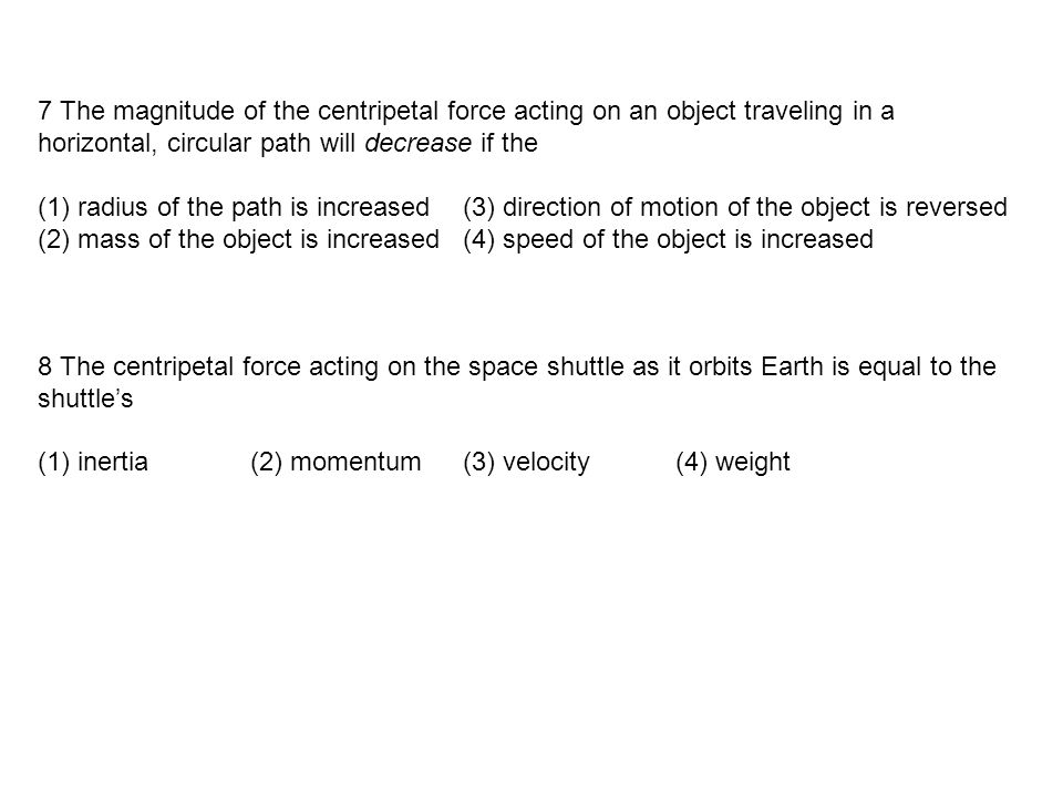 7 The magnitude of the centripetal force acting on an object traveling in a horizontal, circular path will decrease if the (1) radius of the path is increased(3) direction of motion of the object is reversed (2) mass of the object is increased(4) speed of the object is increased 8 The centripetal force acting on the space shuttle as it orbits Earth is equal to the shuttle's (1) inertia(2) momentum (3) velocity(4) weight
