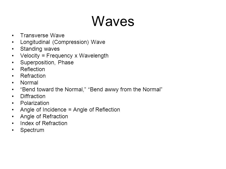 Transverse Wave Longitudinal (Compression) Wave Standing waves Velocity = Frequency x Wavelength Superposition, Phase Reflection Refraction Normal Bend toward the Normal, Bend awwy from the Normal Diffraction Polarization Angle of Incidence = Angle of Reflection Angle of Refraction Index of Refraction Spectrum