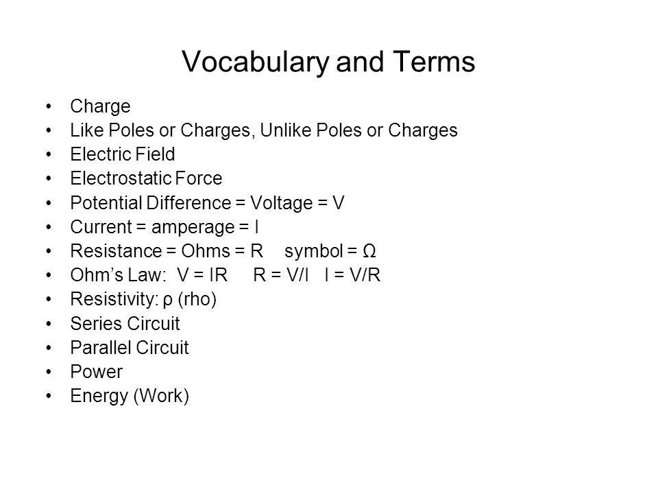 Vocabulary and Terms Charge Like Poles or Charges, Unlike Poles or Charges Electric Field Electrostatic Force Potential Difference = Voltage = V Current = amperage = I Resistance = Ohms = R symbol = Ω Ohm's Law: V = IR R = V/I I = V/R Resistivity: ρ (rho) Series Circuit Parallel Circuit Power Energy (Work)