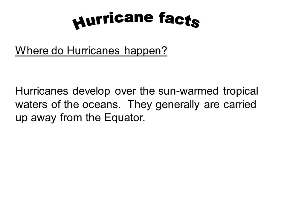Where do Hurricanes happen? Hurricanes develop over the sun-warmed tropical waters of the oceans. They generally are carried up away from the Equator.
