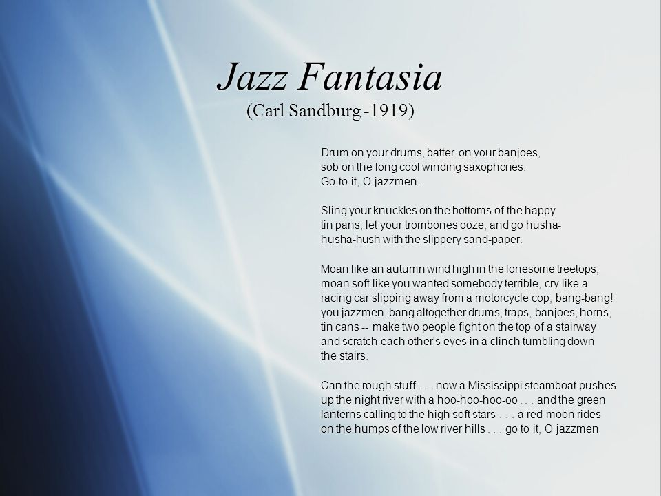 Jazz Fantasia (Carl Sandburg -1919) Drum on your drums, batter on your banjoes, sob on the long cool winding saxophones.