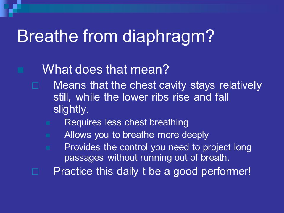 Breathe from diaphragm? What does that mean?  Means that the chest cavity stays relatively still, while the lower ribs rise and fall slightly. Requir