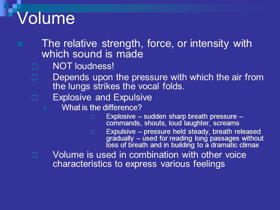 Volume The relative strength, force, or intensity with which sound is made  NOT loudness.