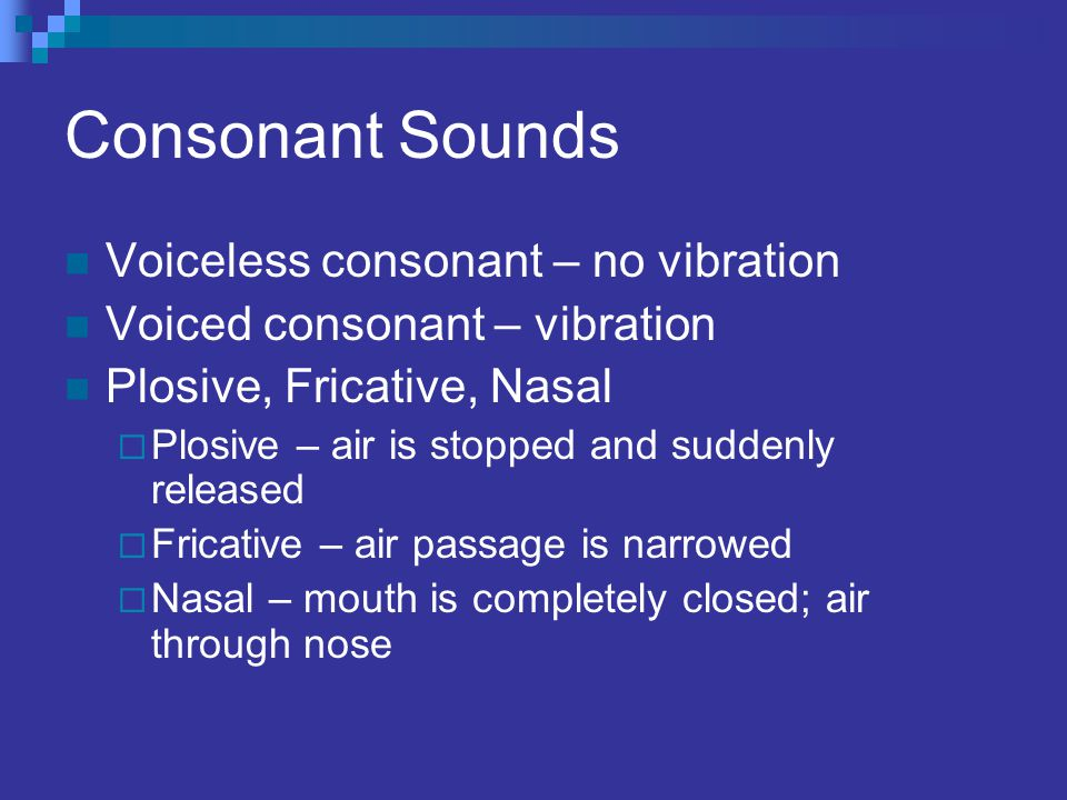 Consonant Sounds Voiceless consonant – no vibration Voiced consonant – vibration Plosive, Fricative, Nasal  Plosive – air is stopped and suddenly rel