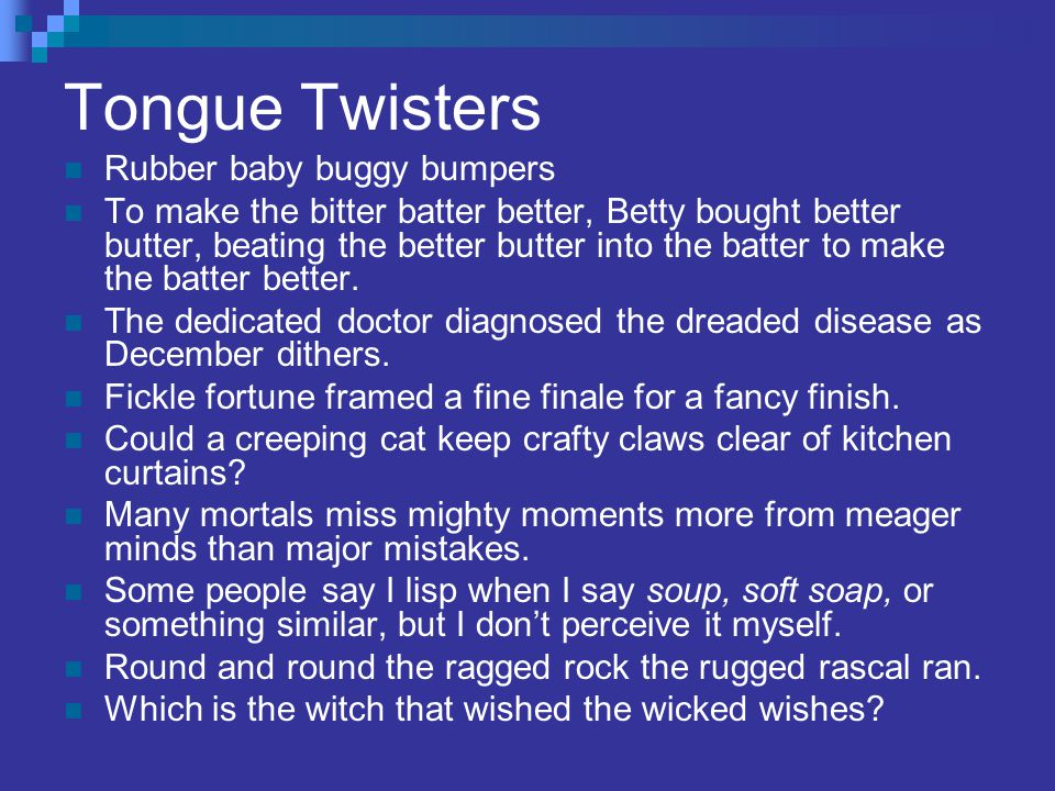 Tongue Twisters Rubber baby buggy bumpers To make the bitter batter better, Betty bought better butter, beating the better butter into the batter to make the batter better.