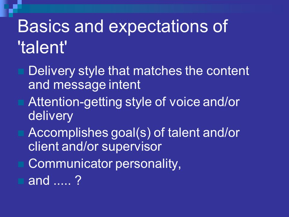 Basics and expectations of 'talent' Delivery style that matches the content and message intent Attention-getting style of voice and/or delivery Accomp