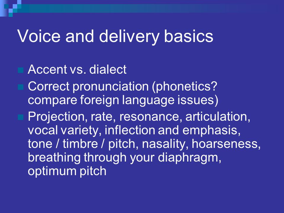 Voice and delivery basics Accent vs.dialect Correct pronunciation (phonetics.