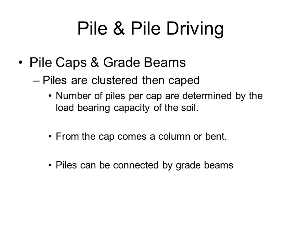 Pile & Pile Driving Pile Caps & Grade Beams –Piles are clustered then caped Number of piles per cap are determined by the load bearing capacity of the soil.