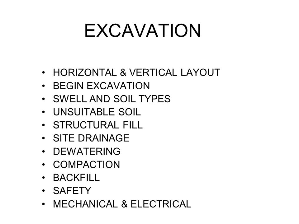 EXCAVATION HORIZONTAL & VERTICAL LAYOUT BEGIN EXCAVATION SWELL AND SOIL TYPES UNSUITABLE SOIL STRUCTURAL FILL SITE DRAINAGE DEWATERING COMPACTION BACKFILL SAFETY MECHANICAL & ELECTRICAL