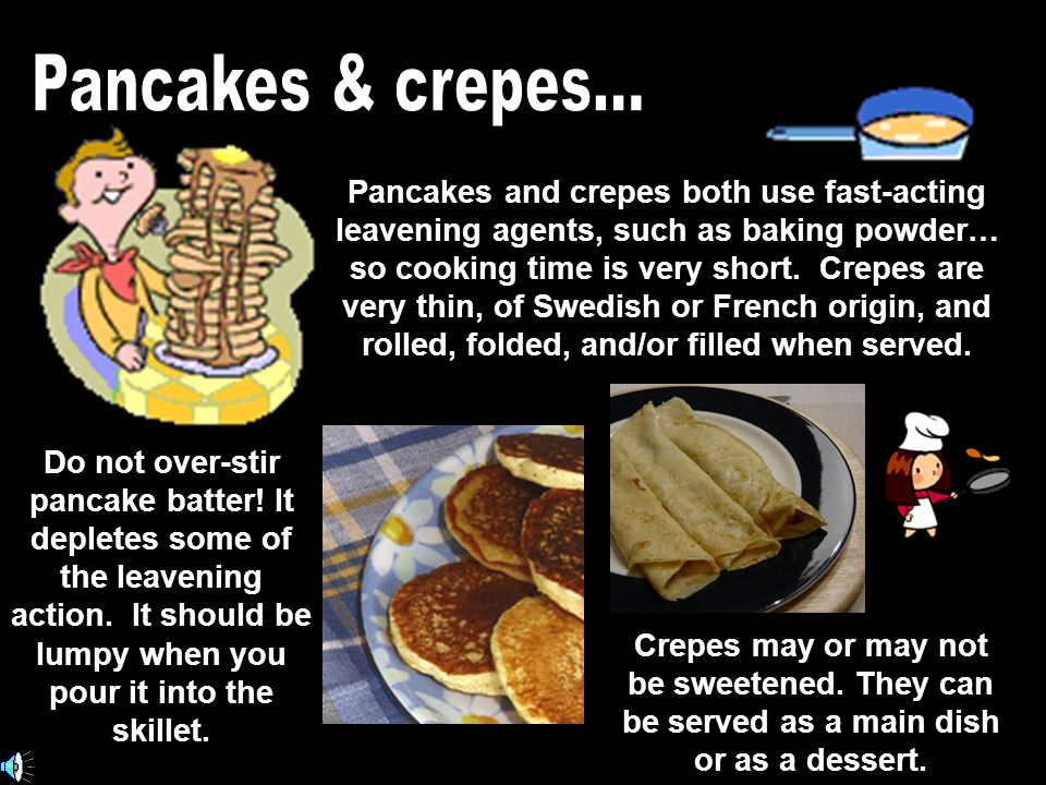Pancakes and crepes both use fast-acting leavening agents, such as baking powder… so cooking time is very short.