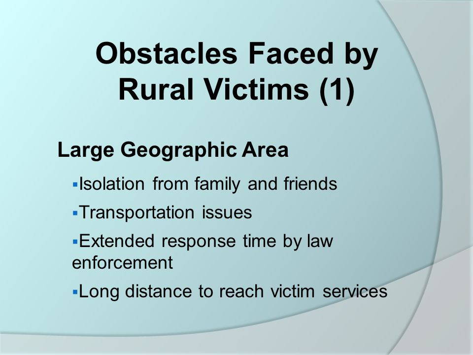 Obstacles Faced by Rural Victims (1) Large Geographic Area  Isolation from family and friends  Transportation issues  Extended response time by law enforcement  Long distance to reach victim services