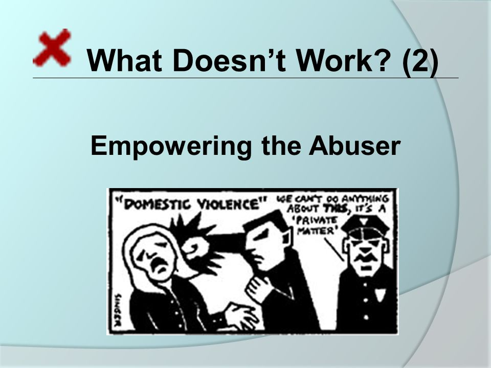 What Doesn't Work (2) Empowering the Abuser