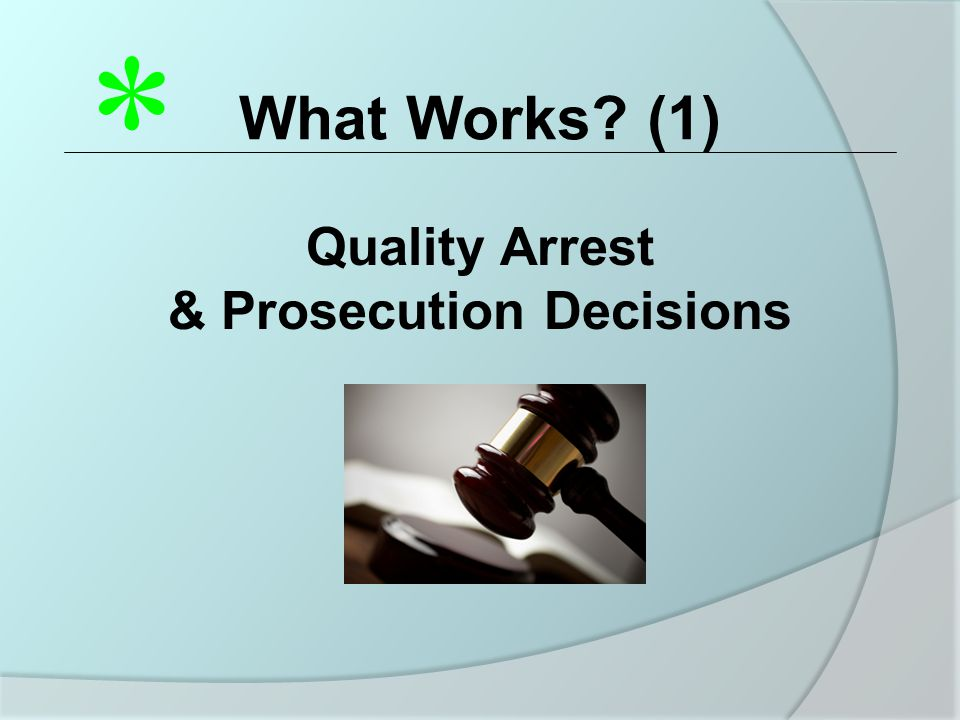 What Works (1) Quality Arrest & Prosecution Decisions *