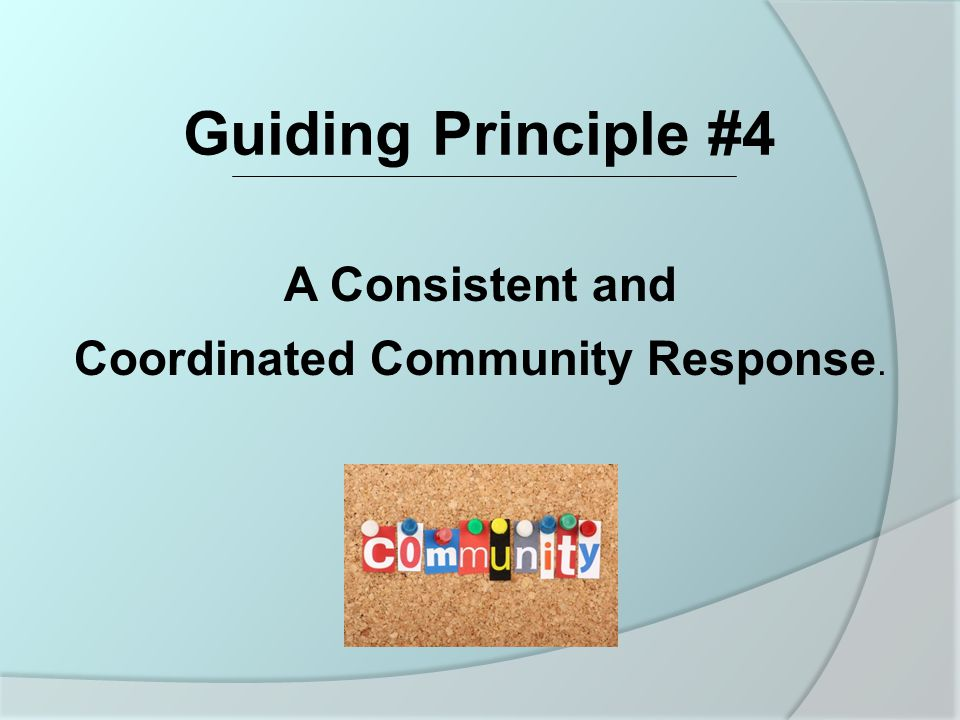A Consistent and Coordinated Community Response. Guiding Principle #4