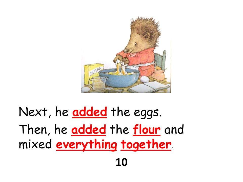 Next, he added the eggs. Then, he added the flour and mixed everything together. 10