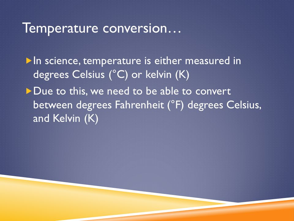 Temperature conversion…  In science, temperature is either measured in degrees Celsius (°C) or kelvin (K)  Due to this, we need to be able to conver