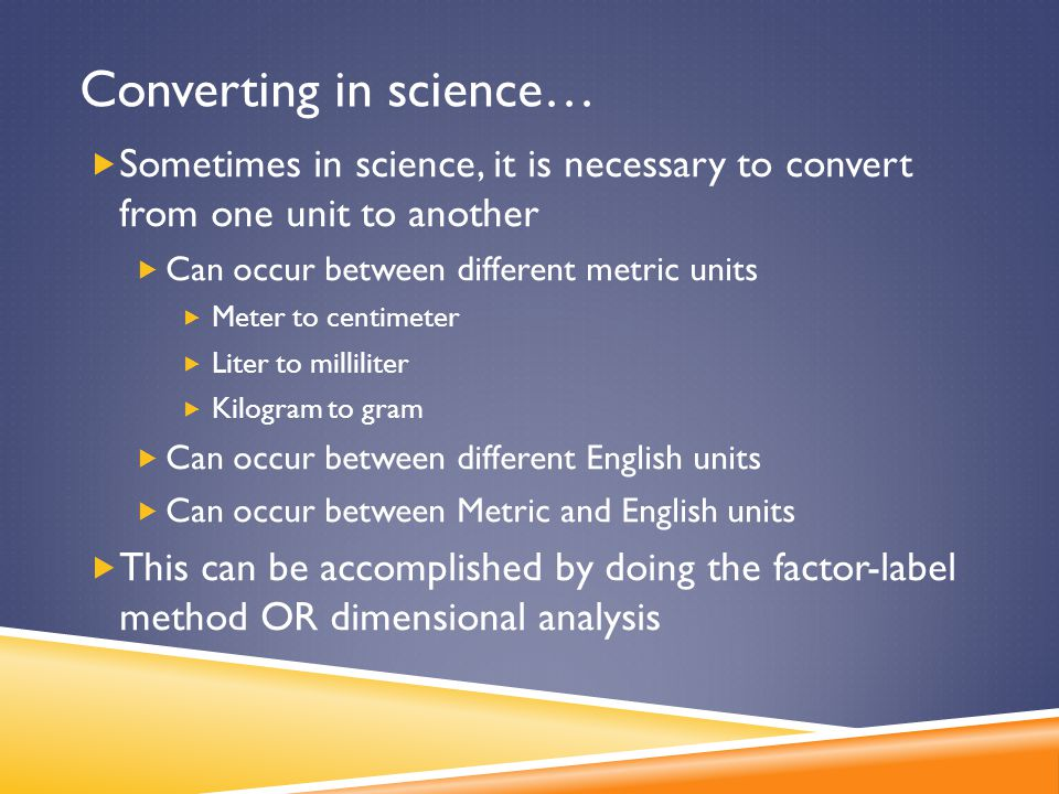 Converting in science…  Sometimes in science, it is necessary to convert from one unit to another  Can occur between different metric units  Meter
