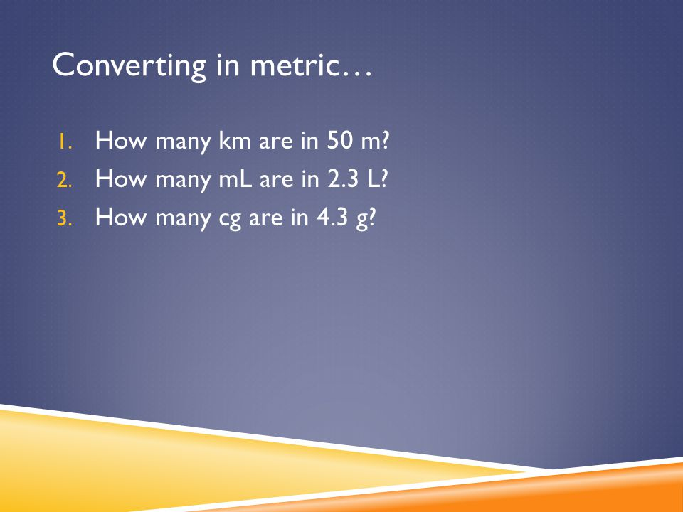 Converting in metric… 1. How many km are in 50 m? 2. How many mL are in 2.3 L? 3. How many cg are in 4.3 g?