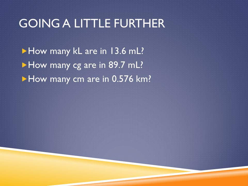 GOING A LITTLE FURTHER  How many kL are in 13.6 mL?  How many cg are in 89.7 mL?  How many cm are in 0.576 km?