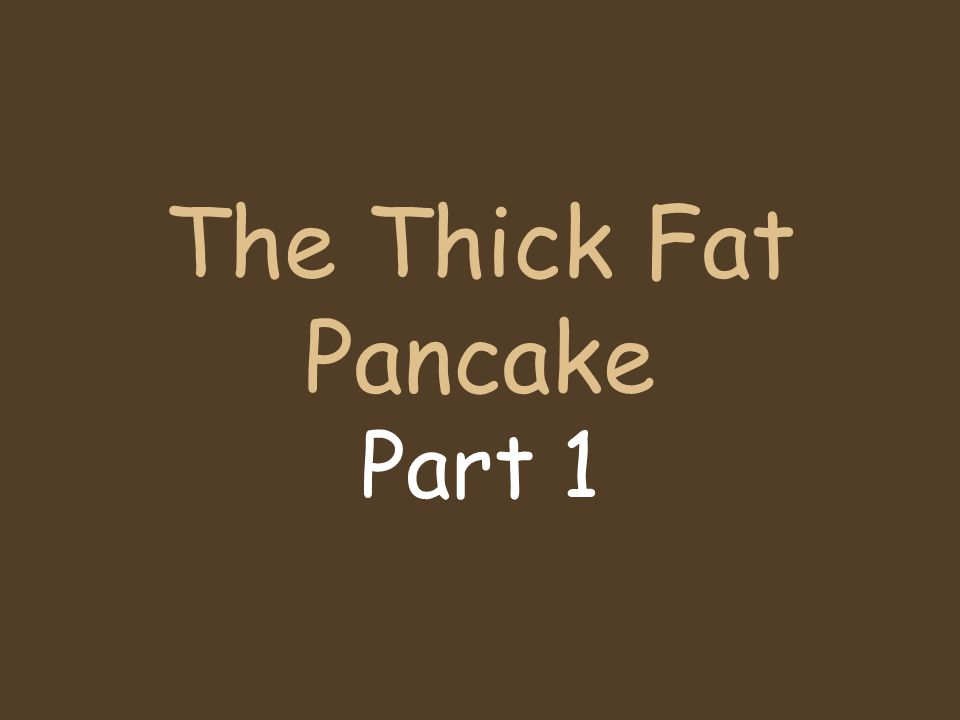 The Thick Fat Pancake Part 1