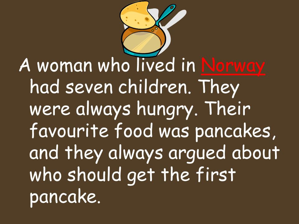 A woman who lived in Norway had seven children. They were always hungry.