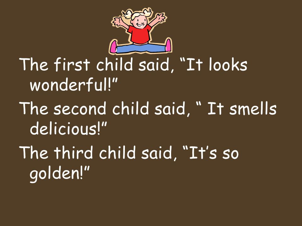 The first child said, It looks wonderful! The second child said, It smells delicious! The third child said, It's so golden!
