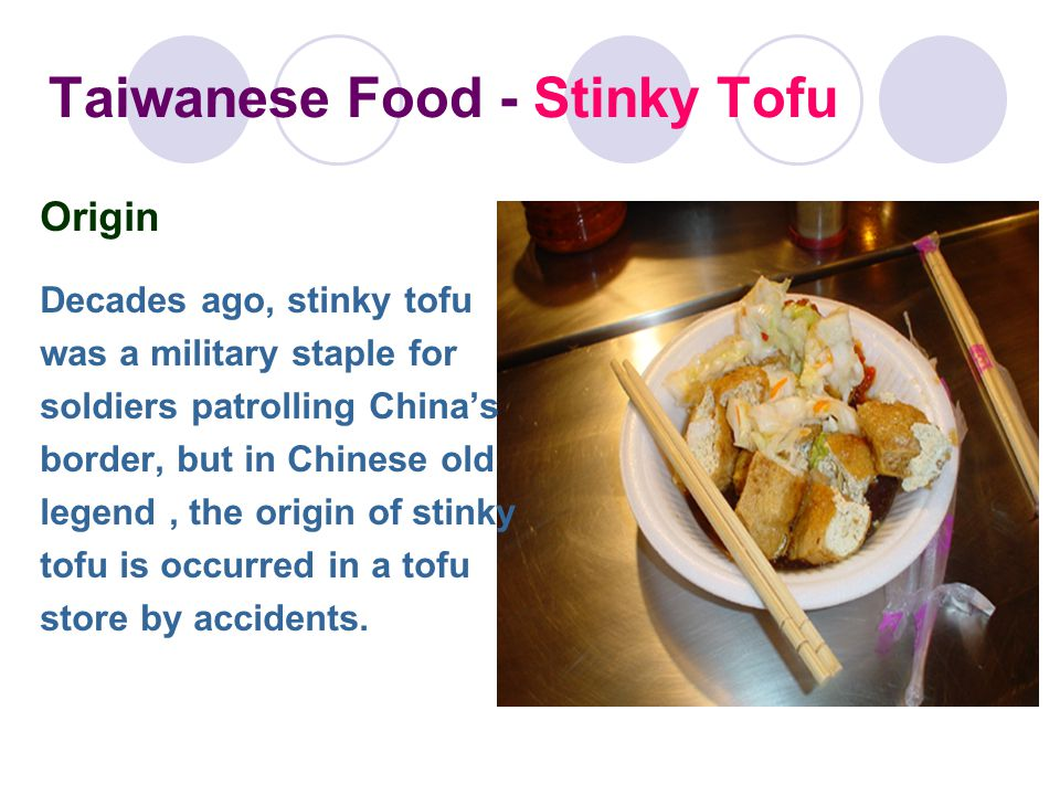 Taiwanese Food - Stinky Tofu Origin Decades ago, stinky tofu was a military staple for soldiers patrolling China's border, but in Chinese old legend, the origin of stinky tofu is occurred in a tofu store by accidents.
