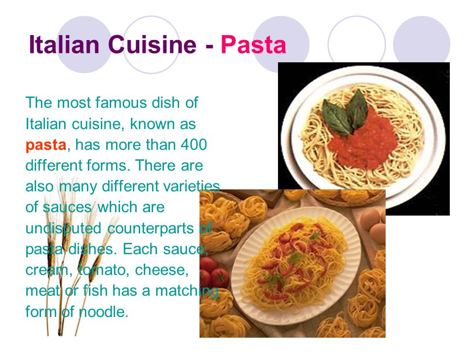 Italian Cuisine - Pasta The most famous dish of Italian cuisine, known as pasta, has more than 400 different forms.