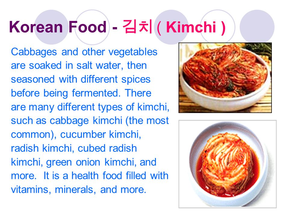 Korean Food - 김치 ( Kimchi ) Cabbages and other vegetables are soaked in salt water, then seasoned with different spices before being fermented. There