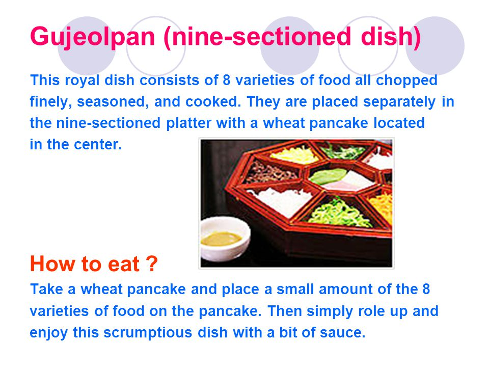 Gujeolpan (nine-sectioned dish) This royal dish consists of 8 varieties of food all chopped finely, seasoned, and cooked.
