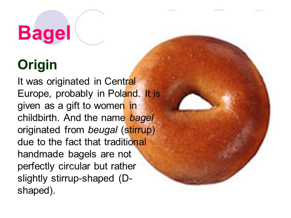 Bagel Origin It was originated in Central Europe, probably in Poland.