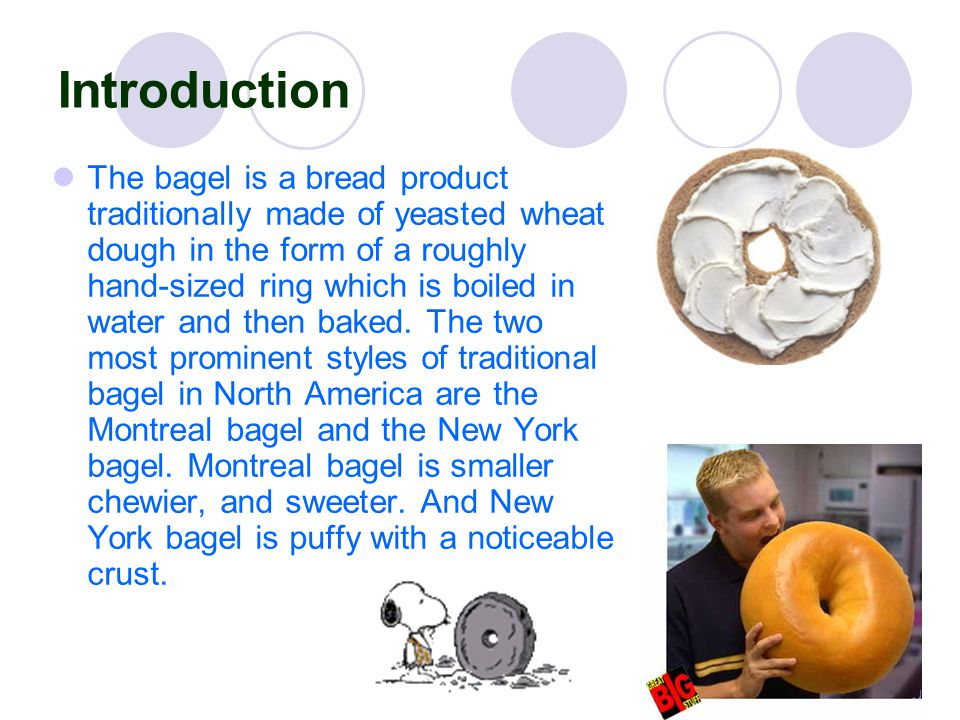 Introduction The bagel is a bread product traditionally made of yeasted wheat dough in the form of a roughly hand-sized ring which is boiled in water and then baked.