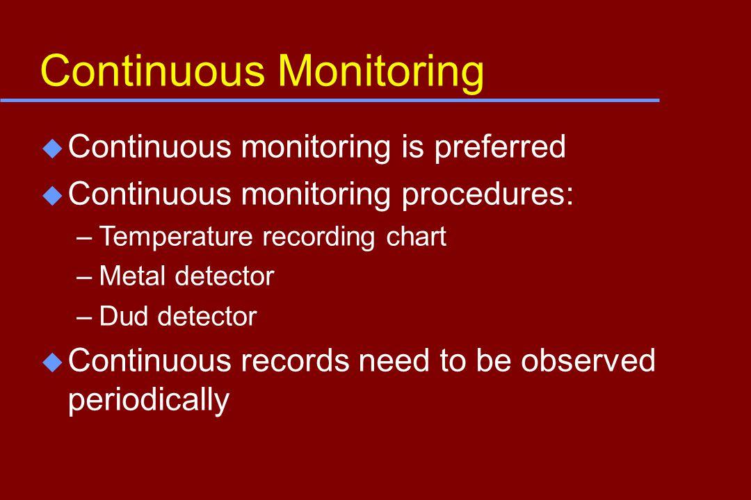 Continuous Monitoring u Continuous monitoring is preferred u Continuous monitoring procedures: –Temperature recording chart –Metal detector –Dud detector u Continuous records need to be observed periodically
