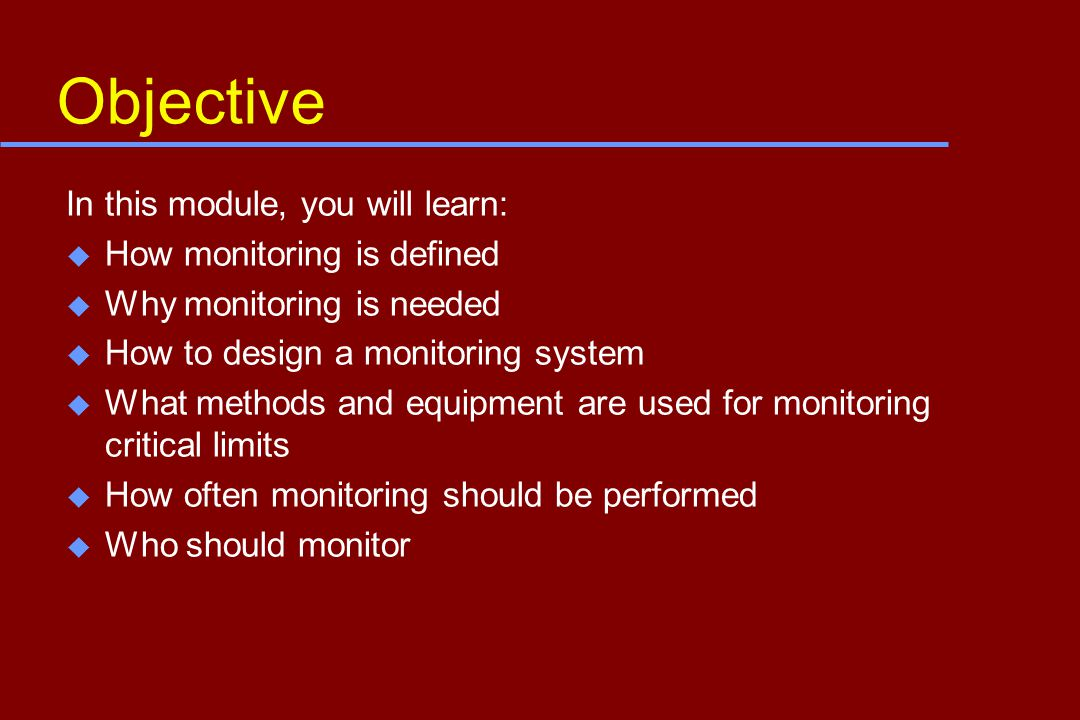 Objective In this module, you will learn: u How monitoring is defined u Why monitoring is needed u How to design a monitoring system u What methods and equipment are used for monitoring critical limits u How often monitoring should be performed u Who should monitor