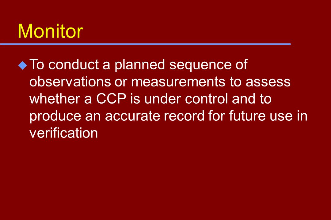 Monitor u To conduct a planned sequence of observations or measurements to assess whether a CCP is under control and to produce an accurate record for future use in verification