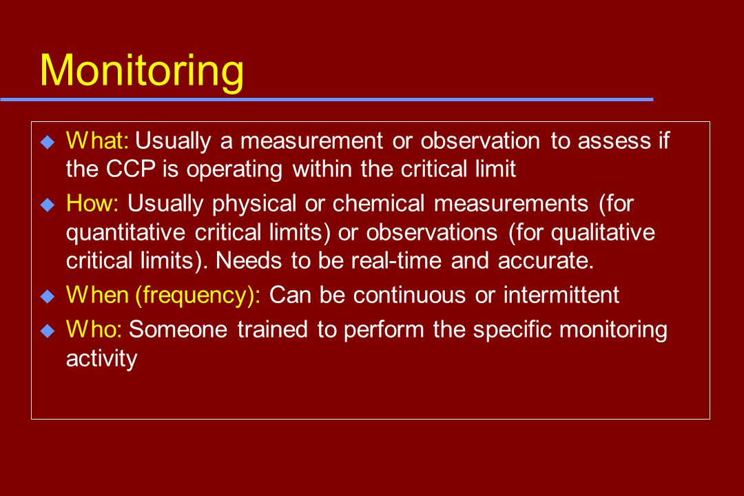 Monitoring u What: Usually a measurement or observation to assess if the CCP is operating within the critical limit u How: Usually physical or chemical measurements (for quantitative critical limits) or observations (for qualitative critical limits).