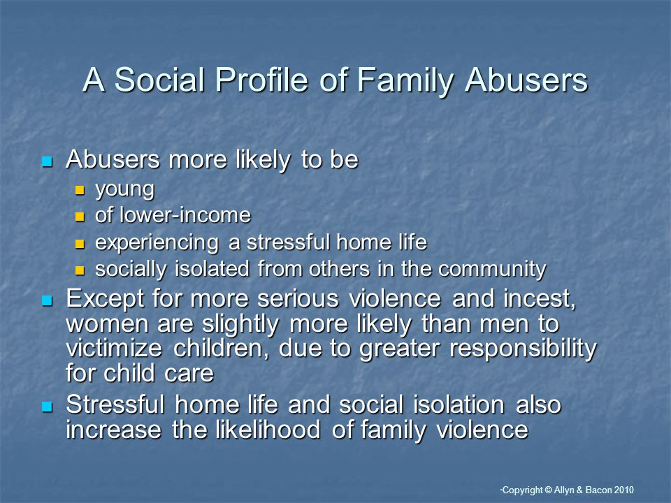 Copyright © Allyn & Bacon 2010 A Social Profile of Family Abusers Abusers more likely to be Abusers more likely to be young young of lower-income of lower-income experiencing a stressful home life experiencing a stressful home life socially isolated from others in the community socially isolated from others in the community Except for more serious violence and incest, women are slightly more likely than men to victimize children, due to greater responsibility for child care Except for more serious violence and incest, women are slightly more likely than men to victimize children, due to greater responsibility for child care Stressful home life and social isolation also increase the likelihood of family violence Stressful home life and social isolation also increase the likelihood of family violence