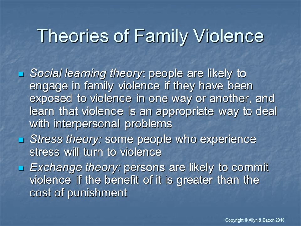 Copyright © Allyn & Bacon 2010 Theories of Family Violence Social learning theory: people are likely to engage in family violence if they have been exposed to violence in one way or another, and learn that violence is an appropriate way to deal with interpersonal problems Social learning theory: people are likely to engage in family violence if they have been exposed to violence in one way or another, and learn that violence is an appropriate way to deal with interpersonal problems Stress theory: some people who experience stress will turn to violence Stress theory: some people who experience stress will turn to violence Exchange theory: persons are likely to commit violence if the benefit of it is greater than the cost of punishment Exchange theory: persons are likely to commit violence if the benefit of it is greater than the cost of punishment