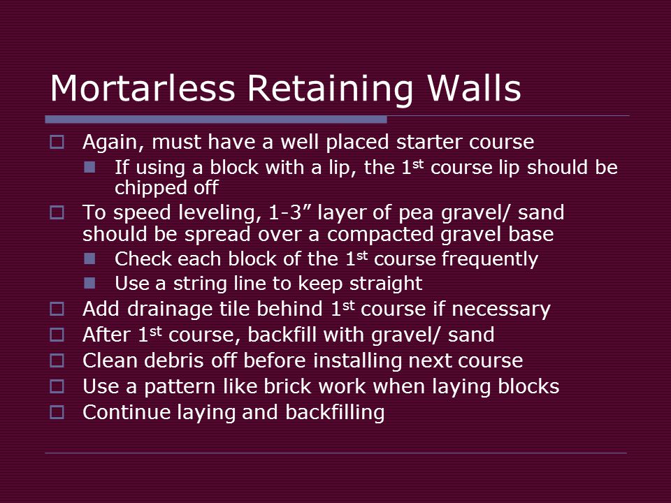 Mortarless Retaining Walls  Again, must have a well placed starter course If using a block with a lip, the 1 st course lip should be chipped off  To speed leveling, 1-3 layer of pea gravel/ sand should be spread over a compacted gravel base Check each block of the 1 st course frequently Use a string line to keep straight  Add drainage tile behind 1 st course if necessary  After 1 st course, backfill with gravel/ sand  Clean debris off before installing next course  Use a pattern like brick work when laying blocks  Continue laying and backfilling