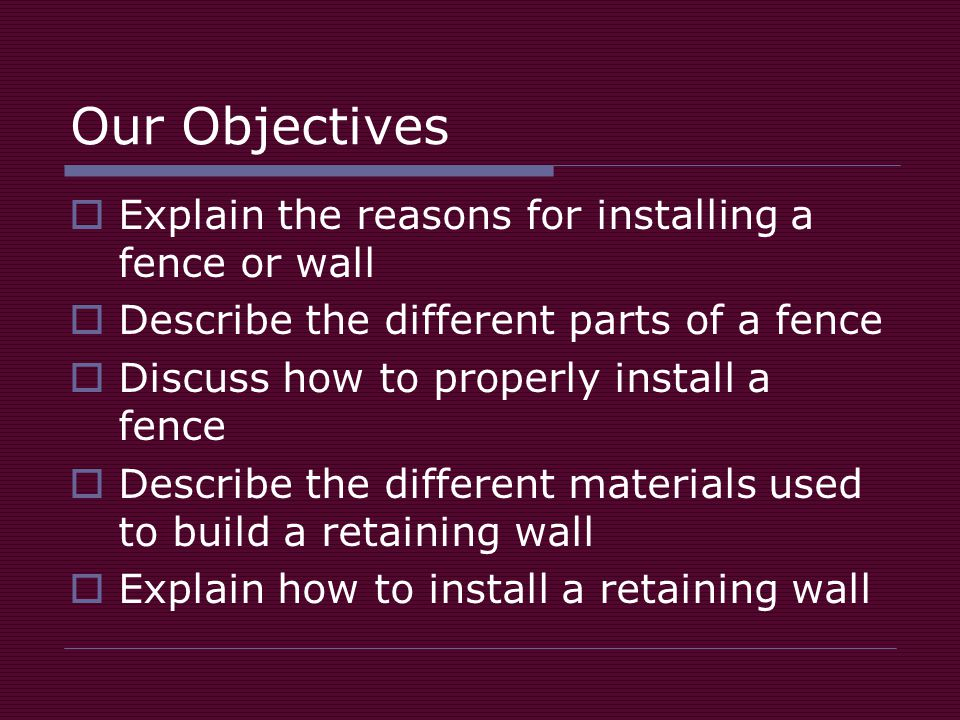 Our Objectives  Explain the reasons for installing a fence or wall  Describe the different parts of a fence  Discuss how to properly install a fence  Describe the different materials used to build a retaining wall  Explain how to install a retaining wall