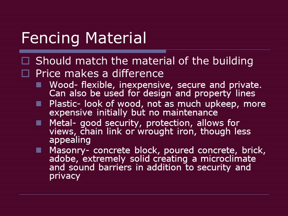 Fencing Material  Should match the material of the building  Price makes a difference Wood- flexible, inexpensive, secure and private.
