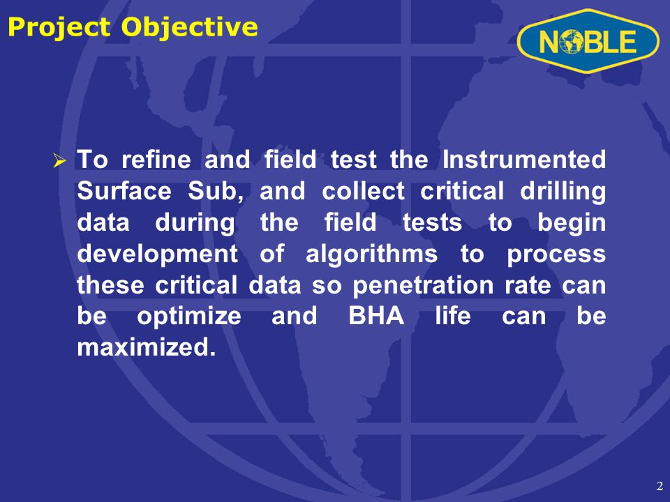 2 Project Objective  To refine and field test the Instrumented Surface Sub, and collect critical drilling data during the field tests to begin development of algorithms to process these critical data so penetration rate can be optimize and BHA life can be maximized.