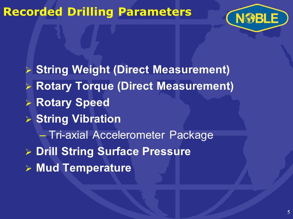 5 Recorded Drilling Parameters  String Weight (Direct Measurement)  Rotary Torque (Direct Measurement)  Rotary Speed  String Vibration –Tri-axial Accelerometer Package  Drill String Surface Pressure  Mud Temperature