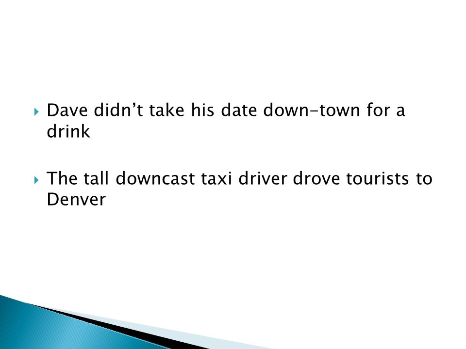  Dave didn't take his date down-town for a drink  The tall downcast taxi driver drove tourists to Denver