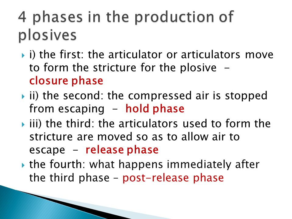  i) the first: the articulator or articulators move to form the stricture for the plosive - closure phase  ii) the second: the compressed air is sto